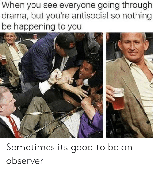drama: When you see everyone going through  drama, but you're antisocial so nothing  be happening to you Sometimes its good to be an observer