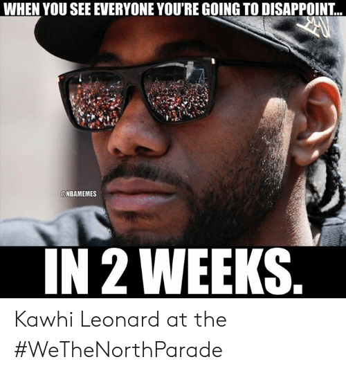 Nbamemes: WHEN YOU SEE EVERYONE YOU'RE GOING TO DISAPPOINT...  @NBAMEMES  IN 2 WEEKS. Kawhi Leonard at the #WeTheNorthParade