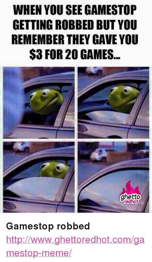 "Ghetto Redhot: WHEN YOU SEE GAMESTOP  GETTING ROBBED BUT YOU  REMEMBER THEY GAVE YOU  $3 FOR 20 GAMES.  ghetto  redhot <p><strong>Gamestop robbed</strong></p><p><a href=""http://www.ghettoredhot.com/gamestop-meme/"">http://www.ghettoredhot.com/gamestop-meme/</a></p>"