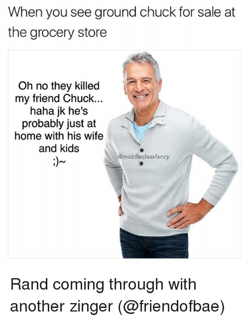 Memes, Home, and Kids: When you see ground chuck for sale at  the grocery store  Oh no they killed  my friend Chuck.  haha jk he's  probably just at  home with his wife  and kids  middle classfancy Rand coming through with another zinger (@friendofbae)