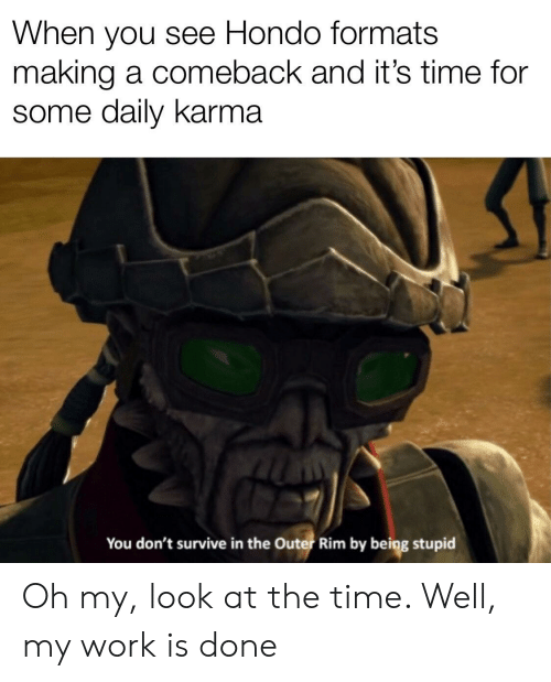 My Work Is Done: When you see Hondo formats  making a comeback and it's time for  some daily karma  You don't survive in the Outer Rim by being stupid Oh my, look at the time. Well, my work is done