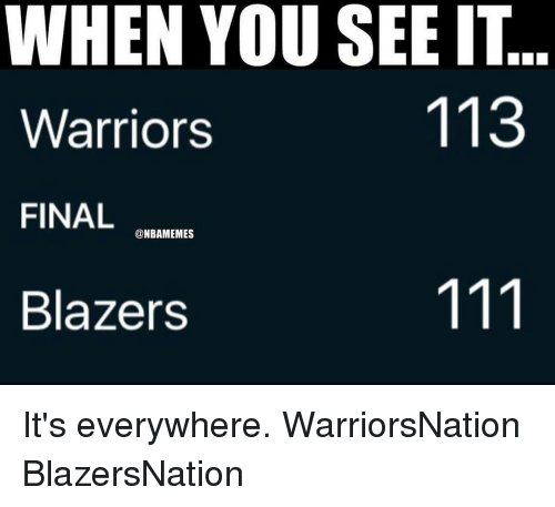 Memes, When You See It, and Blazers: WHEN YOU SEE IT  113  Warriors  FINAL  @NBAMEMES  Blazers It's everywhere. WarriorsNation BlazersNation