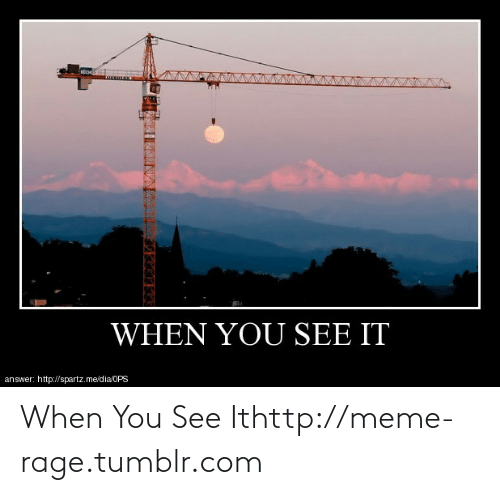 meme: WHEN YOU SEE IT  answer: http://spartz.me/dia/OPS When You See Ithttp://meme-rage.tumblr.com