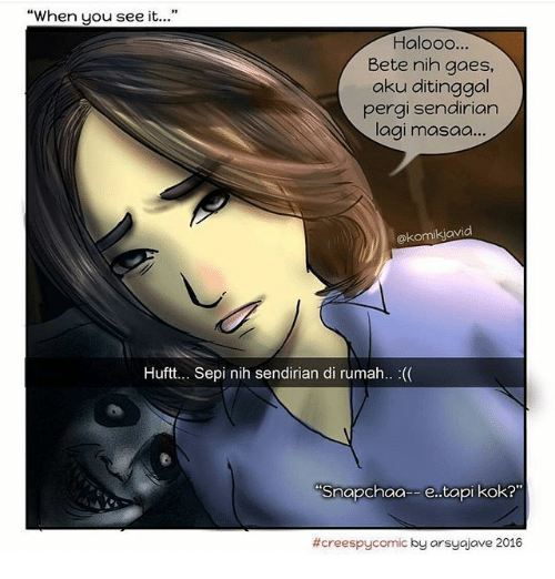 "When you see it: ""When you see it...""  Halooo...  Bete nih gaes,  aku ditinggal  pergi sendirian  lagi masaa...  @komikjavid  Huftt... Sepi nih sendirian di rumah.. :(  Snapchaa- e. tapi kok?""  #creespycomic by arsuajave 2016"