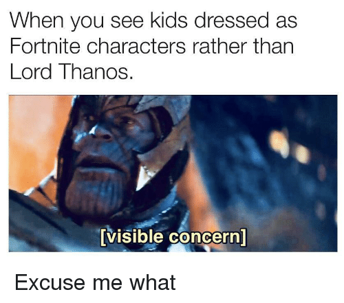 Kids, Thanos, and Lord: When you see kids dressed as  Fortnite characters rather than  Lord Thanos  visible concern Excuse me what
