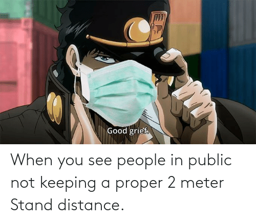 Distance: When you see people in public not keeping a proper 2 meter Stand distance.