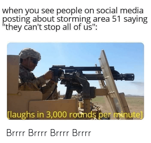 """brrrr: when you see people on social media  posting about storming area 51 saying  they can't stop all of us"""":  laughs in 3,000 rounds per minute] Brrrr Brrrr Brrrr Brrrr"""