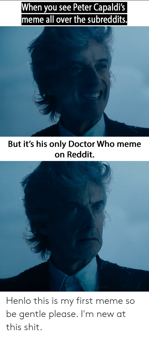 Doctor Who Meme: When you see Peter Capaldi's  meme all over the subreddits.  But it's his only Doctor Who meme  on Reddit. Henlo this is my first meme so be gentle please. I'm new at this shit.