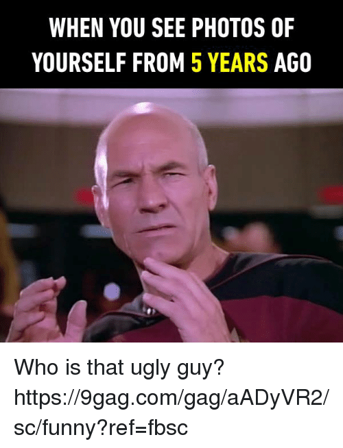 gagging: WHEN YOU SEE PHOTOS OF  YOURSELF FROM 5 YEARS AGO Who is that ugly guy? https://9gag.com/gag/aADyVR2/sc/funny?ref=fbsc