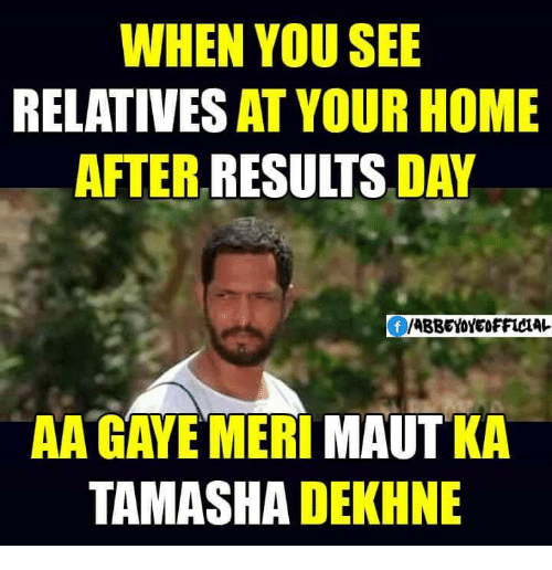Relatable: WHEN YOU SEE  RELATIVES AT YOUR HOME  AFTER RESULTS  DAY  /ABBEY OFFICIAL  AA GAYE MERI  MAUT  TAMASHA  DEKHNE