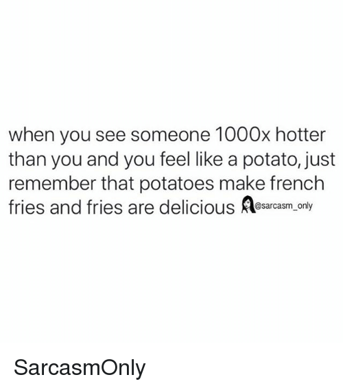 Funny, Memes, and Potato: when you see someone 1000x hotter  than you and you feel like a potato, just  remember that potatoes make french  @sarcasm onl SarcasmOnly