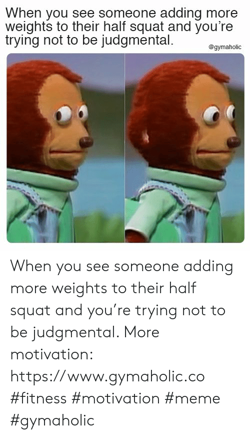 weights: When you see someone adding more  weights to their half squat and you're  trying not to be judgmental  @gymaholic When you see someone adding more weights to their half squat and you're trying not to be judgmental.  More motivation: https://www.gymaholic.co  #fitness #motivation #meme #gymaholic