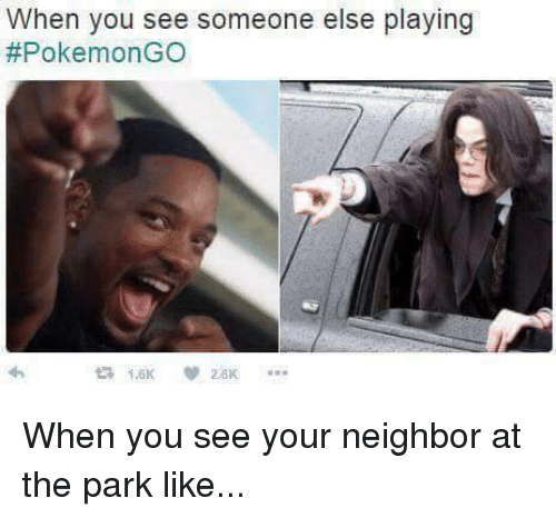 Pokemon: When you see someone else playing  #Pokemon GO  2.6K When you see your neighbor at the park like...