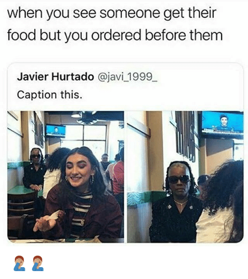 Food, Memes, and 🤖: when you see someone get their  food but you ordered before them  Javier Hurtado @javi 1999  Caption this. 🤦🏽♂️🤦🏽♂️