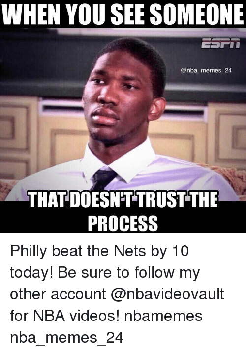 Phillied: WHEN YOU SEE SOMEONE  @nba memes 24  THAT DOESNTTRUST THE  PROCESS Philly beat the Nets by 10 today! Be sure to follow my other account @nbavideovault for NBA videos! nbamemes nba_memes_24