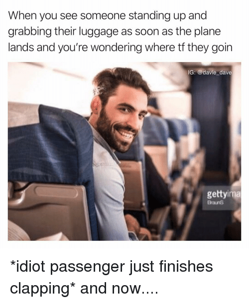 Funny, Soon..., and Luggage: When you see someone standing up and  grabbing their luggage as soon as the plane  lands and you're wondering where tf they goin  IG: @davie dave  gettyima  BraunS *idiot passenger just finishes clapping* and now....