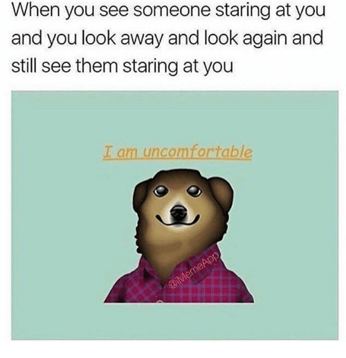 looking away: When you see someone staring at you  and you look away and look again and  still see them staring at you  I am uncomfortable