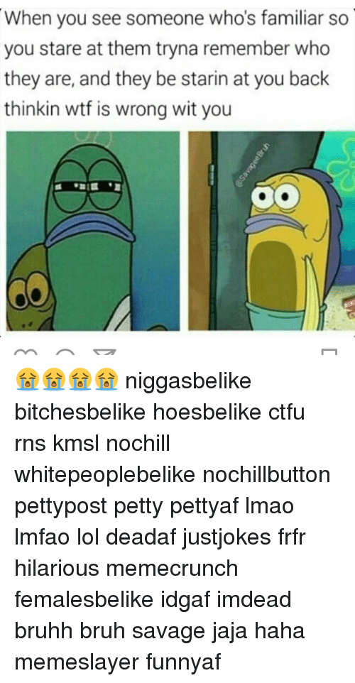 Ctfu, Memes, and Rns: When you see someone who's familiar so  you stare at them tryna remember who  they are, and they be starin at you back  thinkin wtf is wrong wit you 😭😭😭😭 niggasbelike bitchesbelike hoesbelike ctfu rns kmsl nochill whitepeoplebelike nochillbutton pettypost petty pettyaf lmao lmfao lol deadaf justjokes frfr hilarious memecrunch femalesbelike idgaf imdead bruhh bruh savage jaja haha memeslayer funnyaf