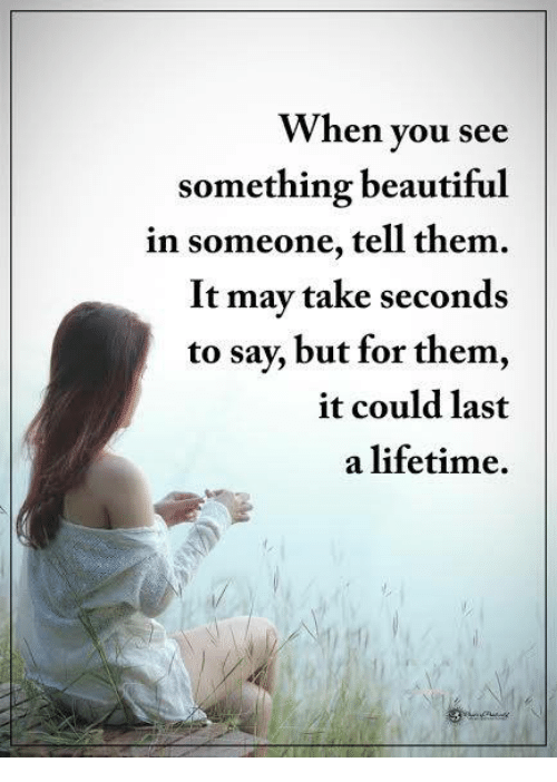 Beautiful, Memes, and Lifetime: When you see  something beautiful  in someone, tell them.  It may take seconds  to say, but for them,  it could last  a lifetime.