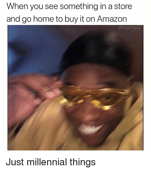 Amazon, Funny, and Home: When you see something in a store  and go home to buy it on Amazon  @MasiPopa Just millennial things
