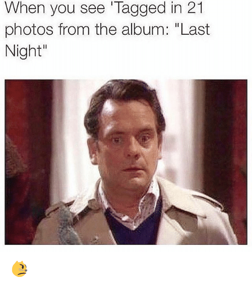 """Girl Memes: When you see Tagged in 21  photos from the album: Last  Night"""" 😾"""