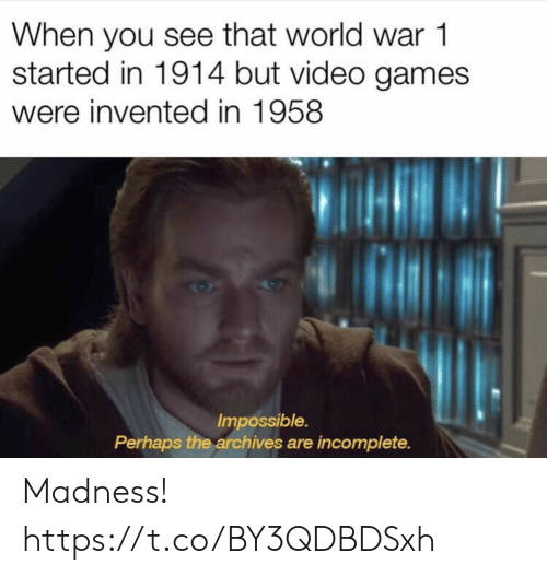 madness: When you see that world war 1  started in 1914 but video games  were invented in 1958  Impossible.  Perhaps the archives are incomplete. Madness! https://t.co/BY3QDBDSxh