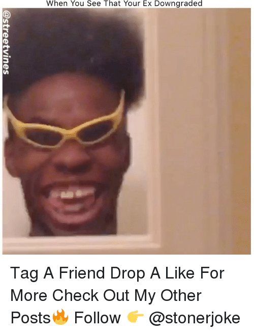 Memes, 🤖, and Friend: When You See That Your Ex Downgraded Tag A Friend Drop A Like For More Check Out My Other Posts🔥 Follow 👉 @stonerjoke