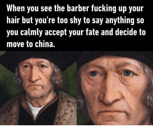 Barber, Fucking, and China: When you see the barber fucking up your  hair but you're too shy to say anything so  you calmly accept your fate and decide to  move to china.