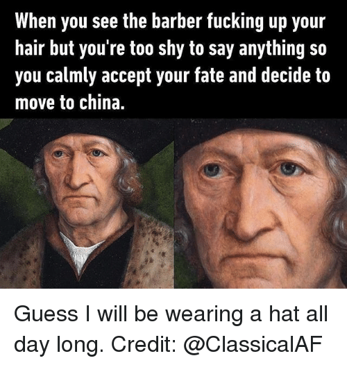 Barber, Fucking, and Memes: When you see the barber fucking up your  hair but you're too shy to say anything so  you calmly accept your fate and decide to  move to china. Guess I will be wearing a hat all day long. Credit: @ClassicalAF