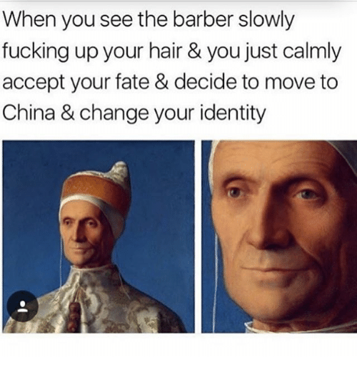 Barber, Fucking, and China: When you see the barber slowly  fucking up your hair & you just calmly  accept your fate & decide to move to  China & change your identity