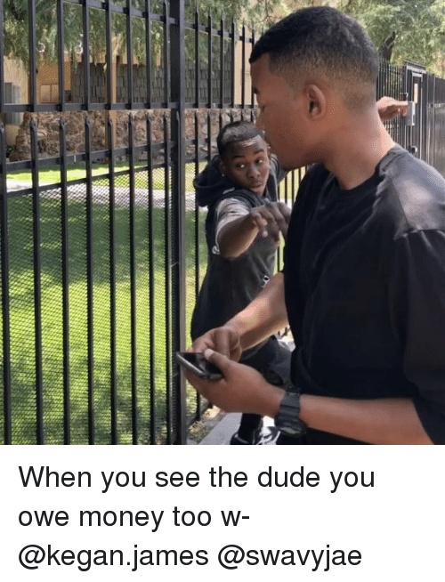 Dude, Memes, and Money: When you see the dude you owe money too w- @kegan.james @swavyjae