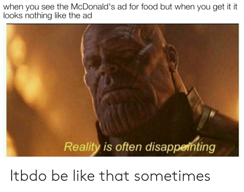 mcdonalds ad: when you see the McDonald's ad for food but when you get it it  looks nothing like the ad  Reality is often disappeinting Itbdo be like that sometimes