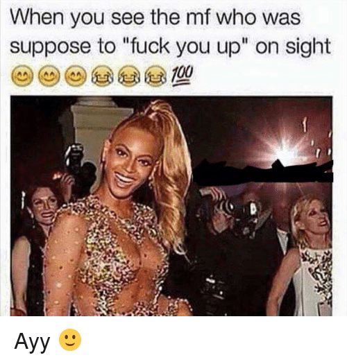 "Fuck You, Memes, and Fuck: When you see the mf who was  suppose to ""fuck you up"" on sight Ayy 🙂"