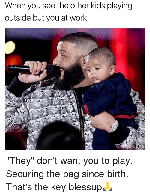 """Memes, 🤖, and The Others: When you see the other kids playing  outside but you at work """"They"""" don't want you to play. Securing the bag since birth. That's the key blessup🙏"""