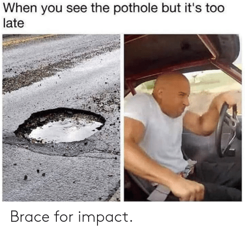 brace: When you see the pothole but it's too  late Brace for impact.