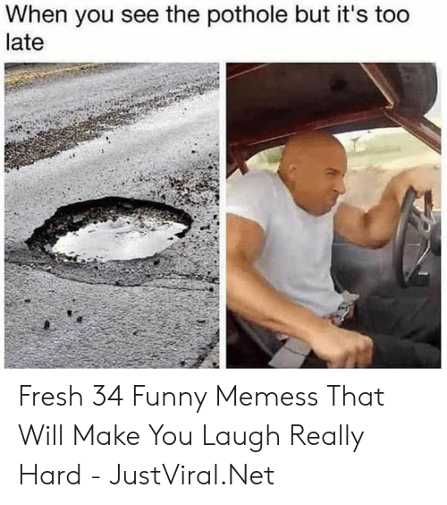 Pothole: When you see the pothole but it's too  late Fresh 34 Funny Memess That Will Make You Laugh Really Hard - JustViral.Net