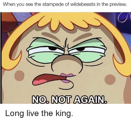Long Live: When you see the stampede of wildebeests in the preview  NO NOT AGAIN Long live the king.
