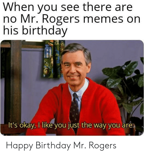 mr rogers: When you see there are  no Mr. Rogers memes on  his birthday  It's okay, I like you just the way you aré Happy Birthday Mr. Rogers