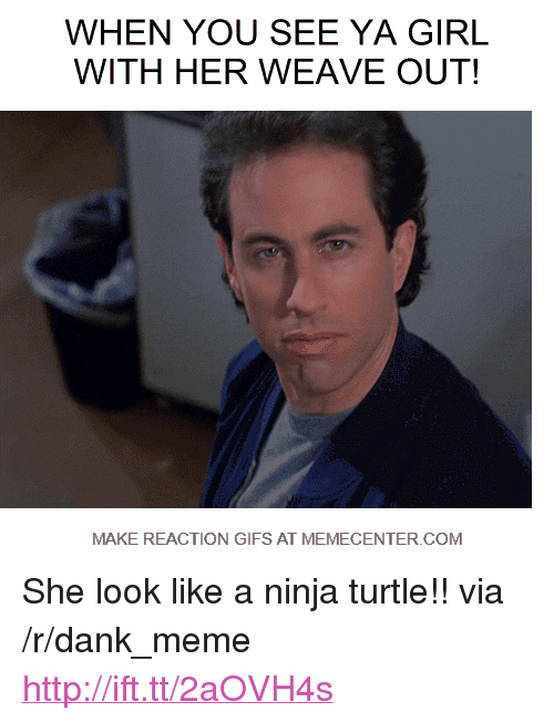 "reaction gifs: WHEN YOU SEE YA GIRL  WITH HER WEAVE OUT!  MAKE REACTION GIFS AT MEMECENTER COM <p>She look like a ninja turtle!! via /r/dank_meme <a href=""http://ift.tt/2aOVH4s"">http://ift.tt/2aOVH4s</a></p>"