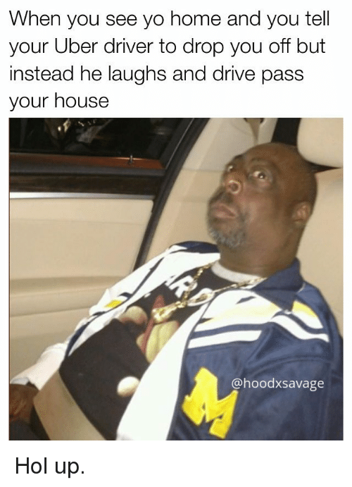 Memes, Uber, and Uber Driver: When you see yo home and you tell  your Uber driver to drop you off but  instead he laughs and drive pass  your house  @hoodxsavage Hol up.