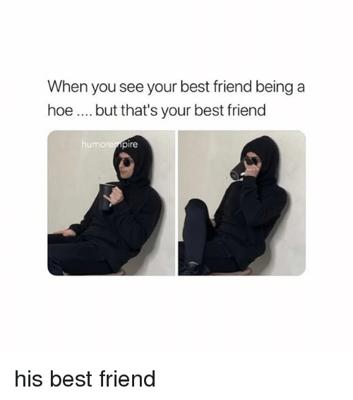 Best Friend, Hoe, and Best: When you see your best friend being a  hoe... but that's your best friend  humorer  pire his best friend
