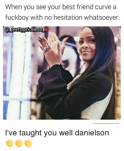 Best Friend, Curving, and Fuckboy: When you see your best friend curve a  fuckboy with no hesitation whatsoever  a pretty priceless I've taught you well danielson 👏👏👏