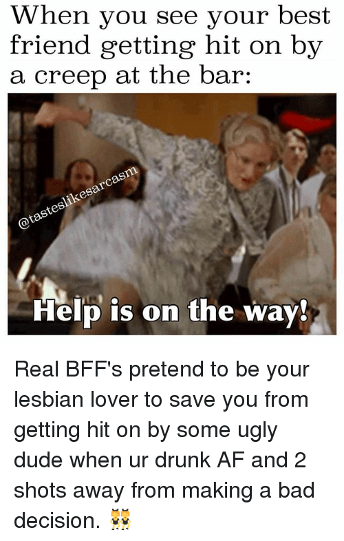 Af, Bad, and Best Friend: When you see your best  friend getting hit on by  a creep at the bar:  @tasteslikesarcasm  Help is on the way! Real BFF's pretend to be your lesbian lover to save you from getting hit on by some ugly dude when ur drunk AF and 2 shots away from making a bad decision. 👯