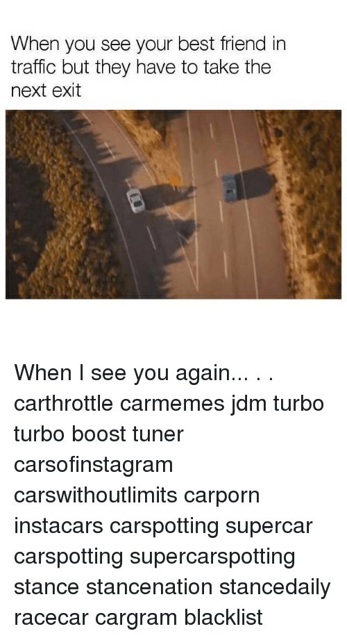Best Friend, Memes, and Traffic: When you see your best friend in  traffic but they have to take the  next exit When I see you again... . . carthrottle carmemes jdm turbo turbo boost tuner carsofinstagram carswithoutlimits carporn instacars carspotting supercar carspotting supercarspotting stance stancenation stancedaily racecar cargram blacklist