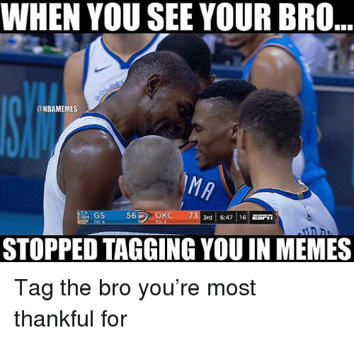 Memes, Nba, and You: WHEN YOU SEE YOUR BRO  @NBAMEMES  GS  TO:S  56OKC  STOPPED TAGGING YOU IN MEMES Tag the bro you're most thankful for