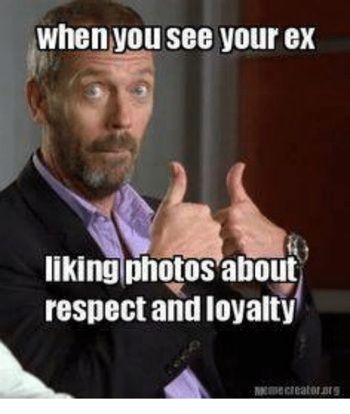 Funny Memes For Your Ex : When you see your ex liking photos about respect and