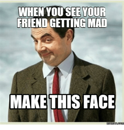 Friends, Funny, and Meme: WHEN  YOU SEE YOUR  FRIEND GETTING MAD  MAKE THIS FACE  Memes Com