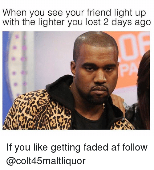 Af, Weed, and Lost: When you see your friend light up  with the lighter you lost 2 days ago If you like getting faded af follow @colt45maltliquor