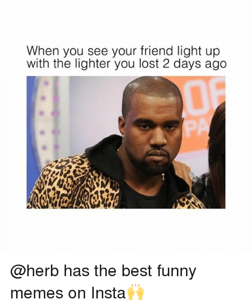 Best Funny Memes: When you see your friend light up  with the lighter you lost 2 days ago @herb has the best funny memes on Insta🙌