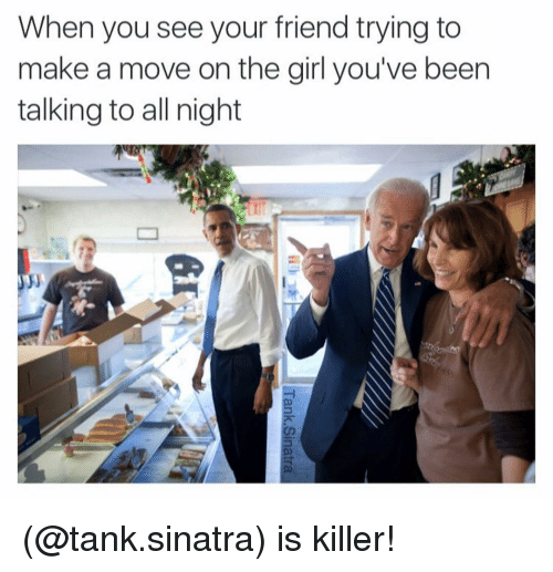 Friends, Girls, and Girl: When you see your friend trying to  make a move on the girl you've been  talking to all night (@tank.sinatra) is killer!